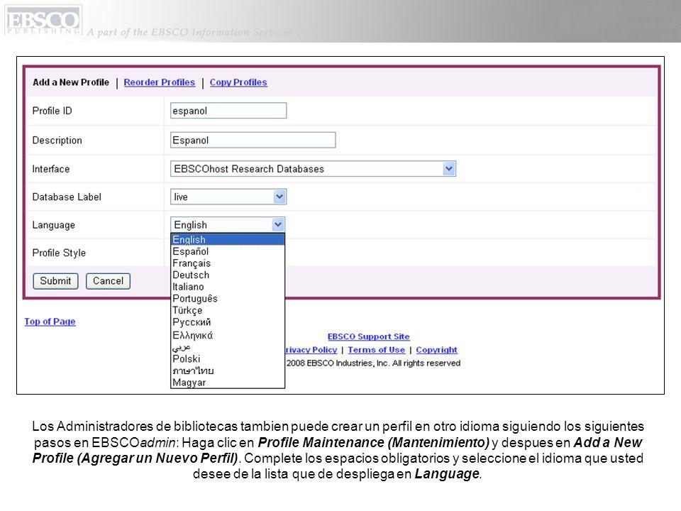 Los Administradores de bibliotecas tambien puede crear un perfil en otro idioma siguiendo los siguientes pasos en EBSCOadmin: Haga clic en Profile Maintenance (Mantenimiento) y despues en Add a New Profile (Agregar un Nuevo Perfil).