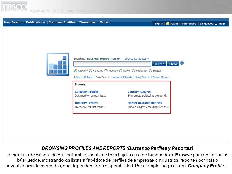 BROWSING PROFILES AND REPORTS (Buscando Perfiles y Reportes) La pantalla de Búsqueda Básica también contiene links bajo la caja de búsqueda en Browse para optimizar las búsquedas, mostrando las listas alfabéticas de perfiles de empresas o industrias, reportes por país o investigación de mercados, que dependen de su disponibilidad.