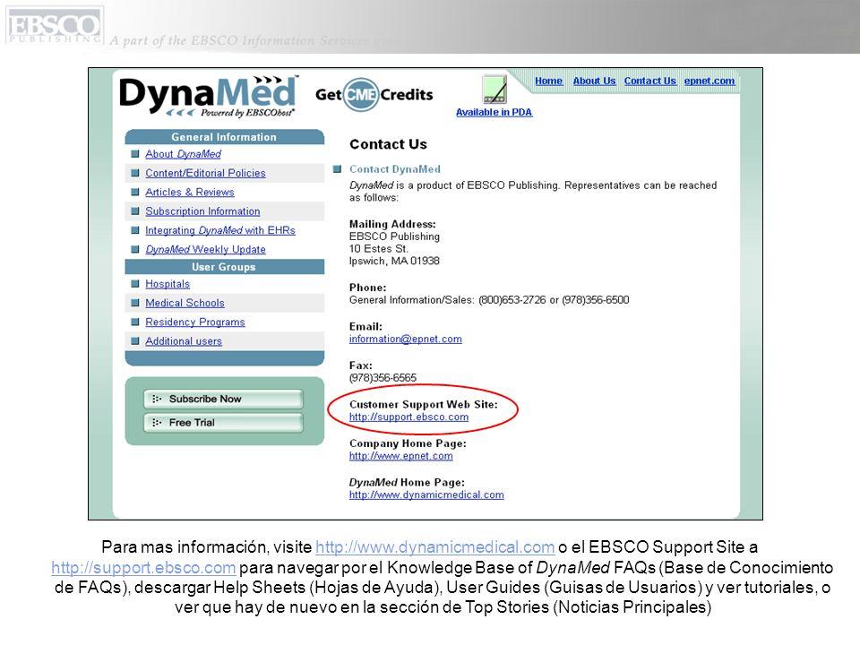 Para mas información, visite http://www.dynamicmedical.com o el EBSCO Support Site a http://support.ebsco.com para navegar por el Knowledge Base of DynaMed FAQs (Base de Conocimiento de FAQs), descargar Help Sheets (Hojas de Ayuda), User Guides (Guisas de Usuarios) y ver tutoriales, o ver que hay de nuevo en la sección de Top Stories (Noticias Principales)http://www.dynamicmedical.com http://support.ebsco.com