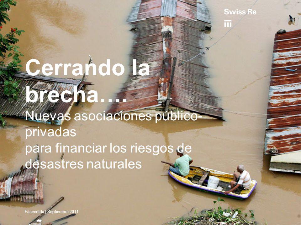 Fasecolda | Septiembre 2011 Cerrando la brecha…. Nuevas asociaciones público- privadas para financiar los riesgos de desastres naturales 11 Fasecolda