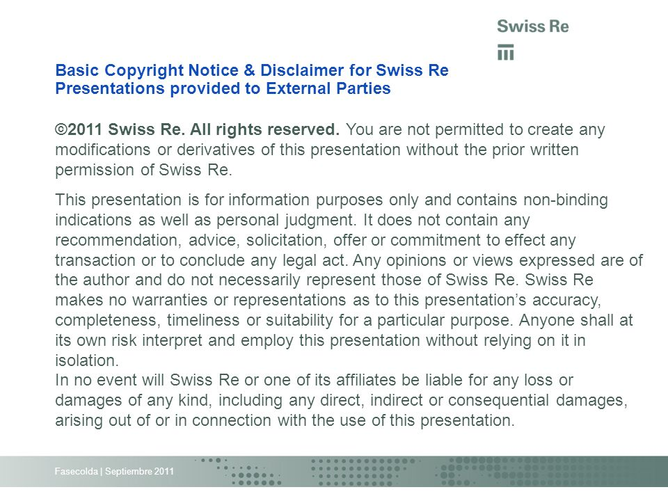 Fasecolda | Septiembre 2011 Basic Copyright Notice & Disclaimer for Swiss Re Presentations provided to External Parties ©2011 Swiss Re. All rights res