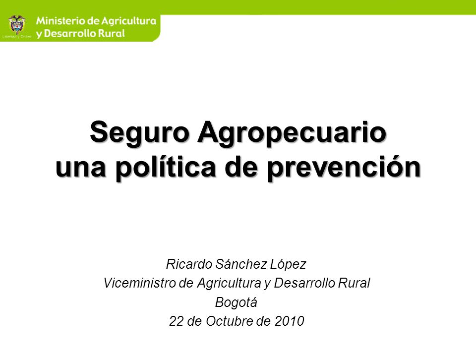 Seguro Agropecuario una política de prevención Ricardo Sánchez López Viceministro de Agricultura y Desarrollo Rural Bogotá 22 de Octubre de 2010