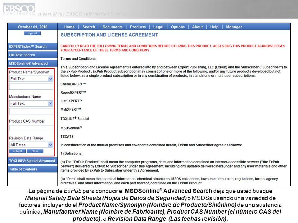 La página de ExPub para conducir el MSDSonline ® Advanced Search deja que usted busque Material Safety Data Sheets (Hojas de Datos de Seguridad) o MSDSs usando una variedad de factores, incluyendo el Product Name/Synonym (Nombre de Producto/Sinónimo) de una sustancia química, Manufacturer Name (Nombre de Fabricante), Product CAS Number (el número CAS del producto), o Revision Data Range (Las fechas revisión).
