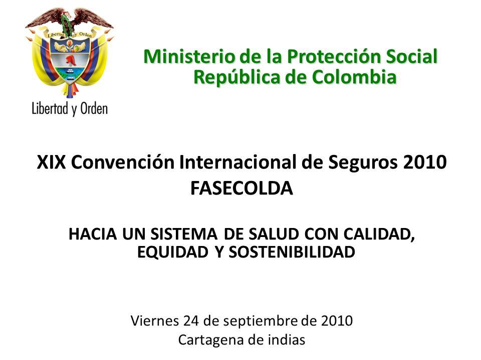 Ministerio de la Protección Social República de Colombia XIX Convención Internacional de Seguros 2010 FASECOLDA HACIA UN SISTEMA DE SALUD CON CALIDAD, EQUIDAD Y SOSTENIBILIDAD Viernes 24 de septiembre de 2010 Cartagena de indias Ministerio de la Protección Social República de Colombia