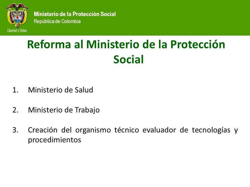 Ministerio de la Protección Social República de Colombia Reforma al Ministerio de la Protección Social 1.Ministerio de Salud 2.Ministerio de Trabajo 3.Creación del organismo técnico evaluador de tecnologías y procedimientos