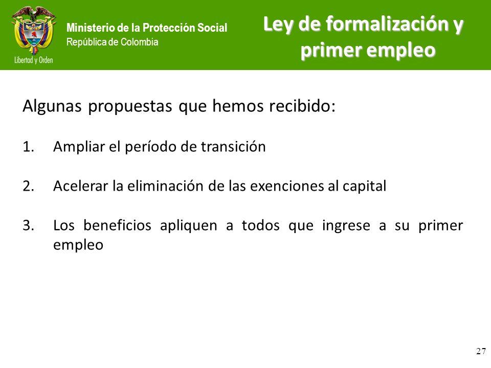 Ministerio de la Protección Social República de Colombia Algunas propuestas que hemos recibido: 1.Ampliar el período de transición 2.Acelerar la eliminación de las exenciones al capital 3.Los beneficios apliquen a todos que ingrese a su primer empleo Ley de formalización y primer empleo 27