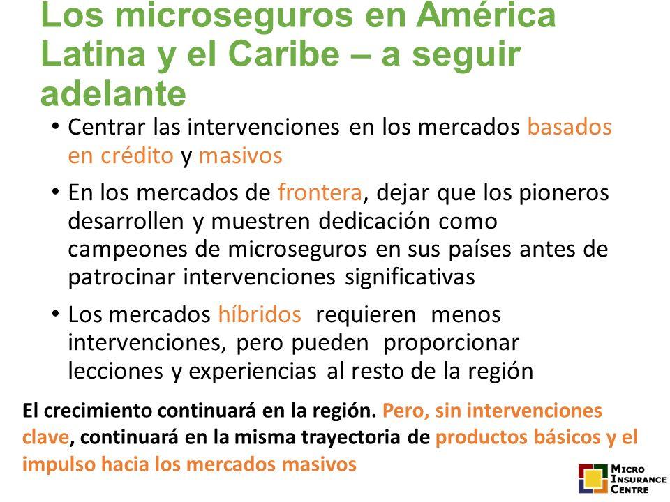 Los microseguros en América Latina y el Caribe – a seguir adelante Centrar las intervenciones en los mercados basados en crédito y masivos En los merc