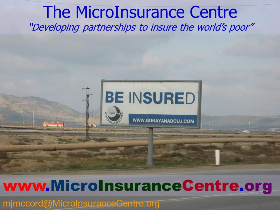 23 The MicroInsurance Centre Developing partnerships to insure the worlds poor www.MicroInsuranceCentre.org mjmccord@MicroInsuranceCentre.org