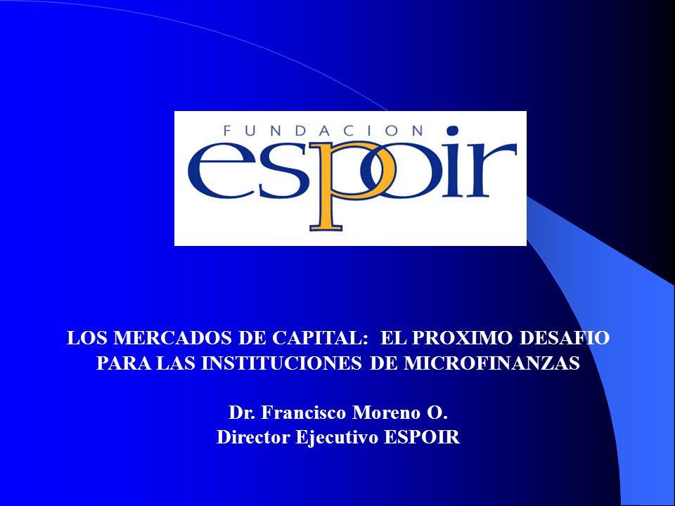 LOS MERCADOS DE CAPITAL: EL PROXIMO DESAFIO PARA LAS INSTITUCIONES DE MICROFINANZAS Dr. Francisco Moreno O. Director Ejecutivo ESPOIR