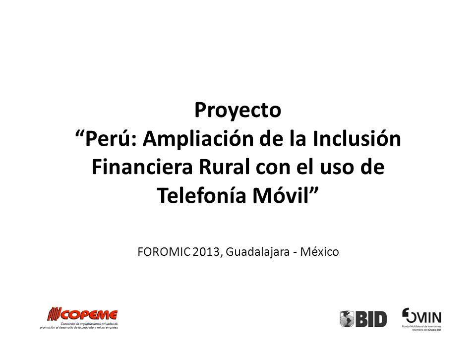 Proyecto Perú: Ampliación de la Inclusión Financiera Rural con el uso de Telefonía Móvil FOROMIC 2013, Guadalajara - México