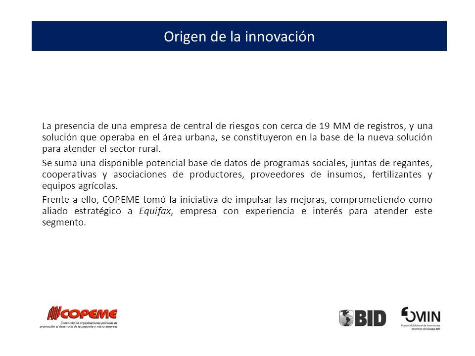 Origen de la innovación La presencia de una empresa de central de riesgos con cerca de 19 MM de registros, y una solución que operaba en el área urbana, se constituyeron en la base de la nueva solución para atender el sector rural.
