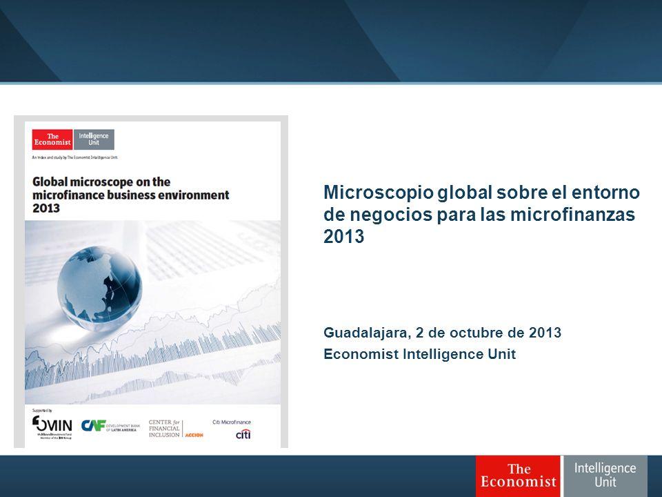 Microscopio global sobre el entorno de negocios para las microfinanzas 2013 Guadalajara, 2 de octubre de 2013 Economist Intelligence Unit