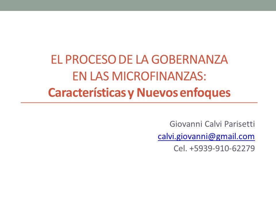 EL PROCESO DE LA GOBERNANZA EN LAS MICROFINANZAS: Características y Nuevos enfoques Giovanni Calvi Parisetti calvi.giovanni@gmail.com Cel. +5939-910-6