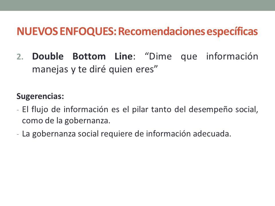 NUEVOS ENFOQUES: Recomendaciones específicas 2. Double Bottom Line: Dime que información manejas y te diré quien eres Sugerencias: - El flujo de infor
