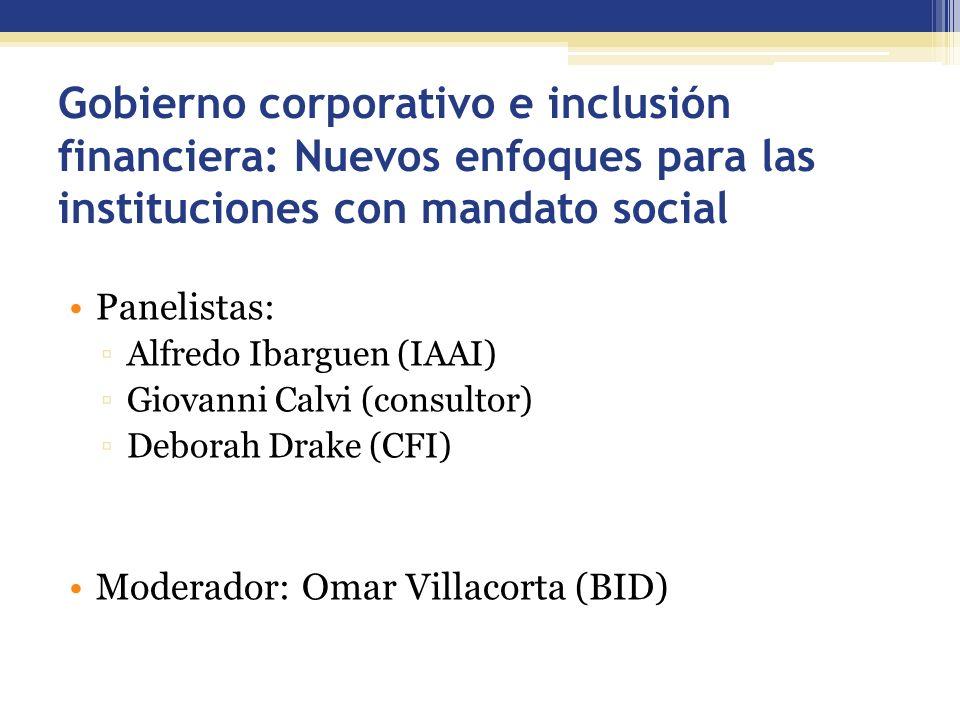 Gobierno corporativo e inclusión financiera: Nuevos enfoques para las instituciones con mandato social Panelistas: Alfredo Ibarguen (IAAI) Giovanni Ca