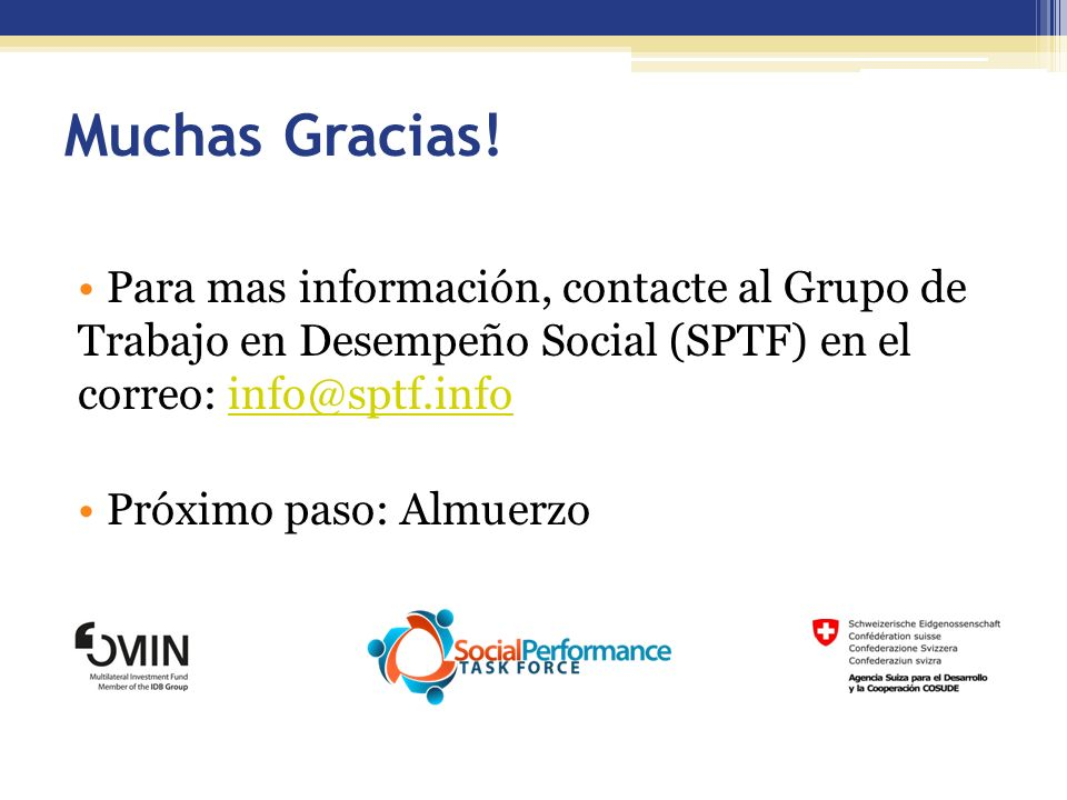 Para mas información, contacte al Grupo de Trabajo en Desempeño Social (SPTF) en el correo: info@sptf.infoinfo@sptf.info Próximo paso: Almuerzo Muchas