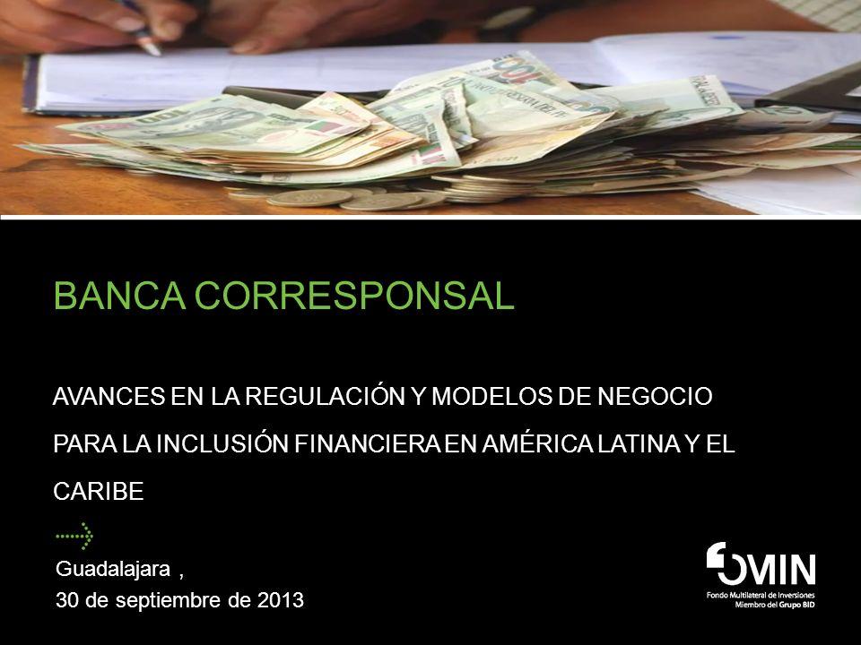 BANCA CORRESPONSAL AVANCES EN LA REGULACIÓN Y MODELOS DE NEGOCIO PARA LA INCLUSIÓN FINANCIERA EN AMÉRICA LATINA Y EL CARIBE Guadalajara, 30 de septiem