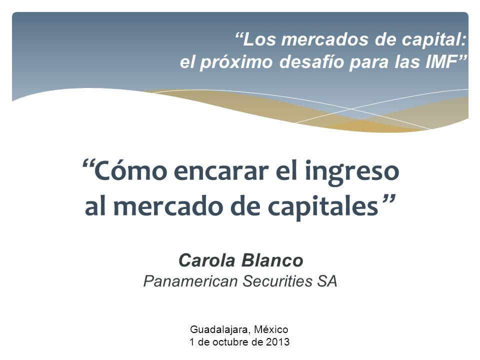Los mercados de capital: el próximo desafío para las IMF Guadalajara, México 1 de octubre de 2013 Cómo encarar el ingreso al mercado de capitales Caro