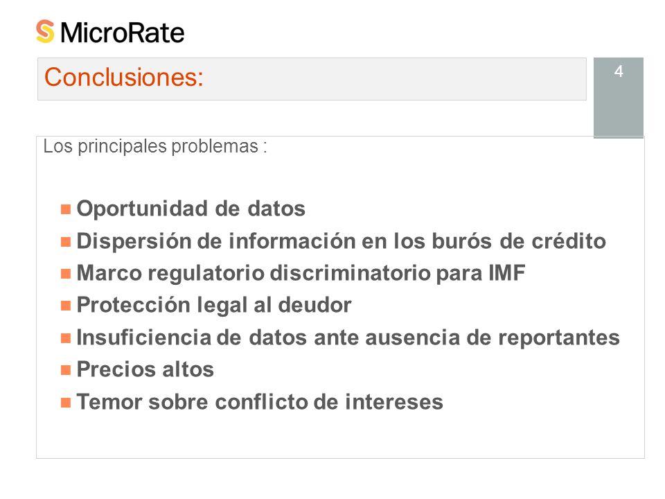 4 Los principales problemas : Oportunidad de datos Dispersión de información en los burós de crédito Marco regulatorio discriminatorio para IMF Protección legal al deudor Insuficiencia de datos ante ausencia de reportantes Precios altos Temor sobre conflicto de intereses Conclusiones: