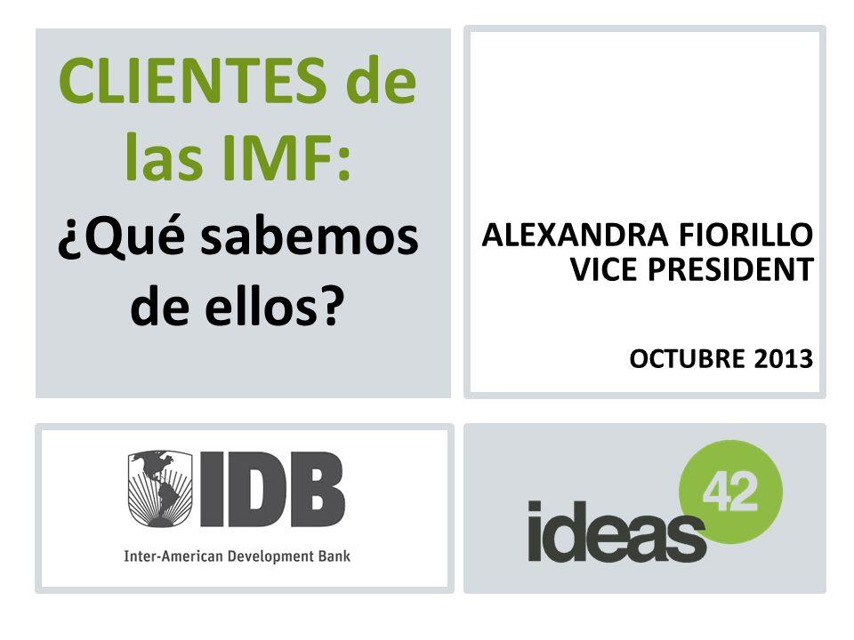 ALEXANDRA FIORILLO VICE PRESIDENT OCTUBRE 2013 CLIENTES de las IMF: ¿Qué sabemos de ellos?