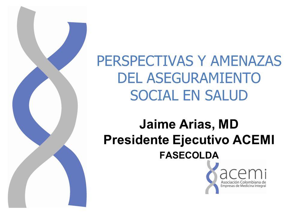 PERSPECTIVAS Y AMENAZAS DEL ASEGURAMIENTO SOCIAL EN SALUD Jaime Arias, MD Presidente Ejecutivo ACEMI FASECOLDA