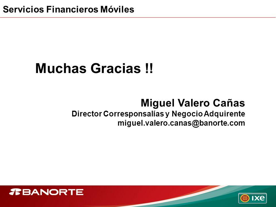 Servicios Financieros Móviles Muchas Gracias !! Miguel Valero Cañas Director Corresponsalías y Negocio Adquirente miguel.valero.canas@banorte.com