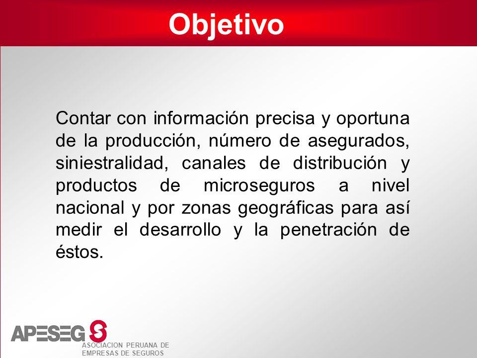 ASOCIACION PERUANA DE EMPRESAS DE SEGUROS Objetivo Contar con información precisa y oportuna de la producción, número de asegurados, siniestralidad, c