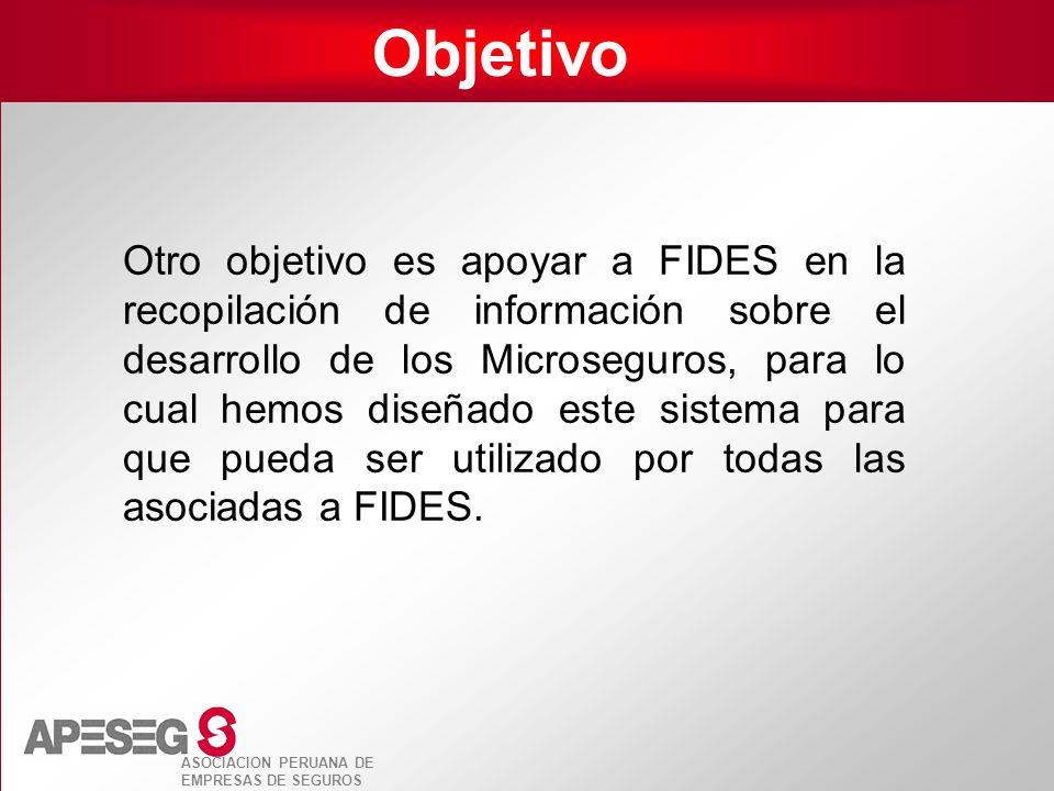 ASOCIACION PERUANA DE EMPRESAS DE SEGUROS Objetivo Otro objetivo es apoyar a FIDES en la recopilación de información sobre el desarrollo de los Micros