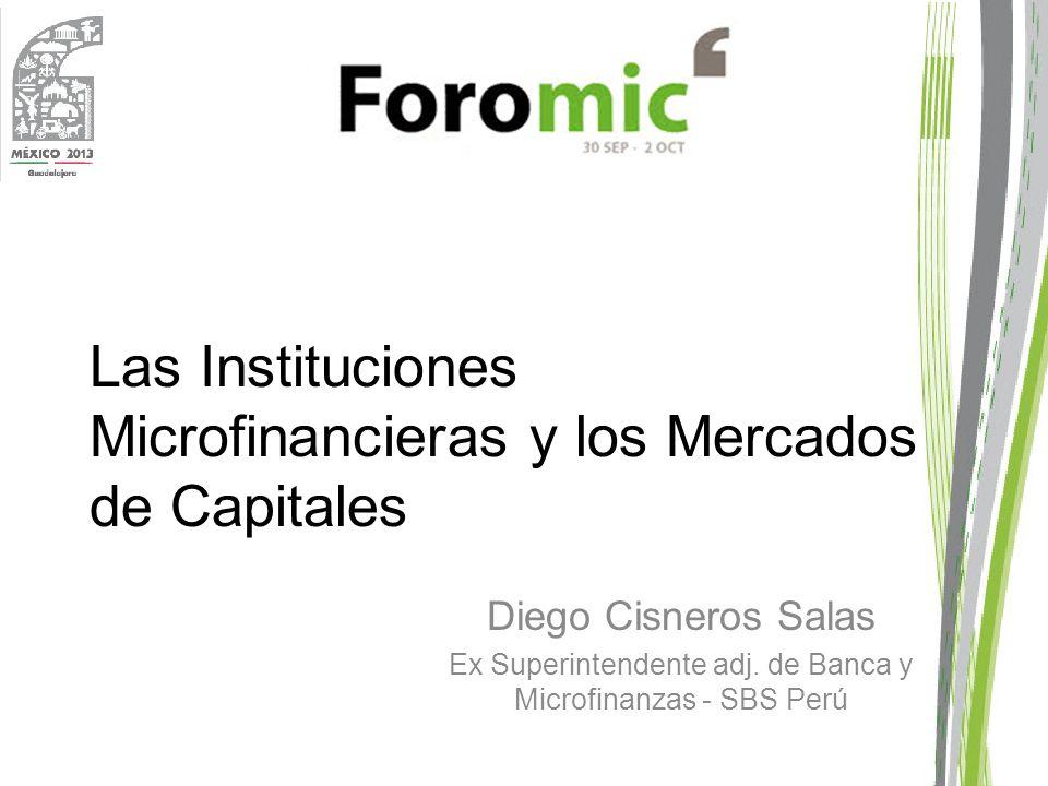 Las Instituciones Microfinancieras y los Mercados de Capitales Diego Cisneros Salas Ex Superintendente adj. de Banca y Microfinanzas - SBS Perú