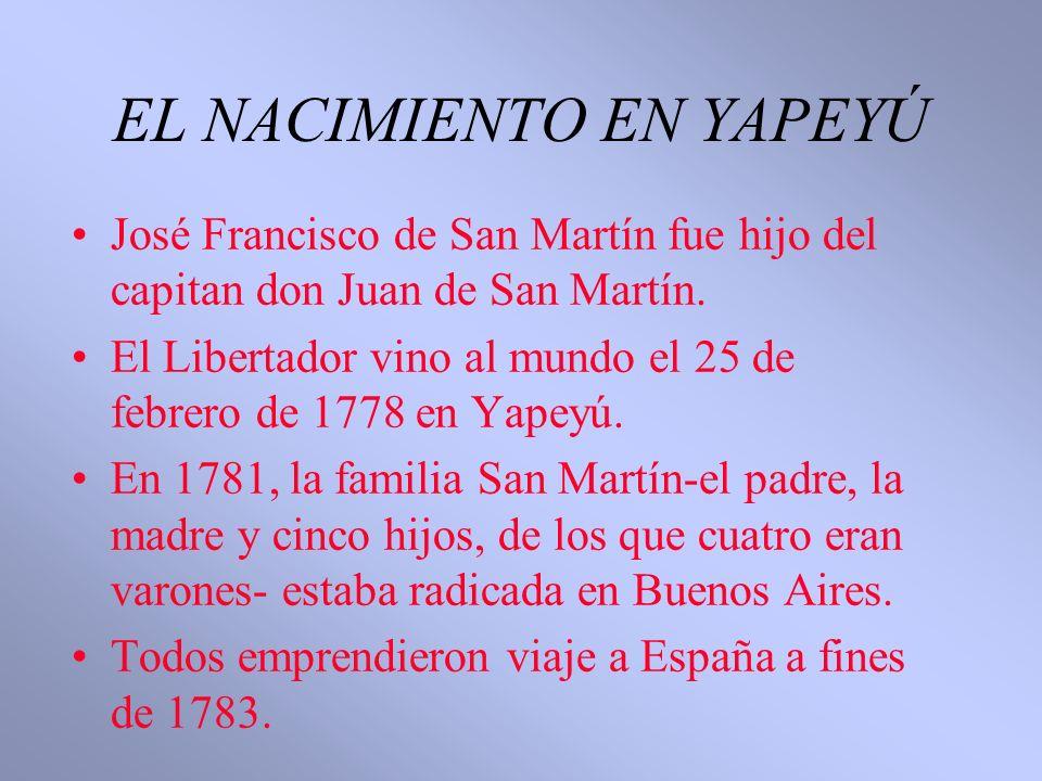EL NACIMIENTO EN YAPEYÚ José Francisco de San Martín fue hijo del capitan don Juan de San Martín. El Libertador vino al mundo el 25 de febrero de 1778