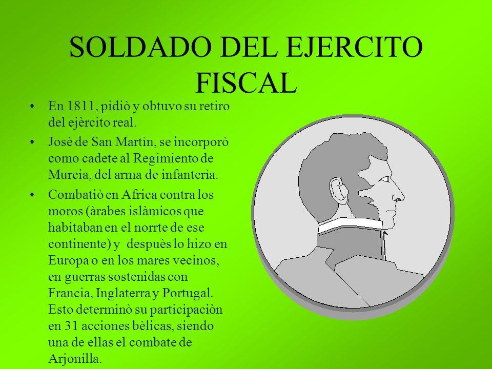 SOLDADO DEL EJERCITO FISCAL En 1811, pidiò y obtuvo su retiro del ejèrcito real. Josè de San Martìn, se incorporò como cadete al Regimiento de Murcia,