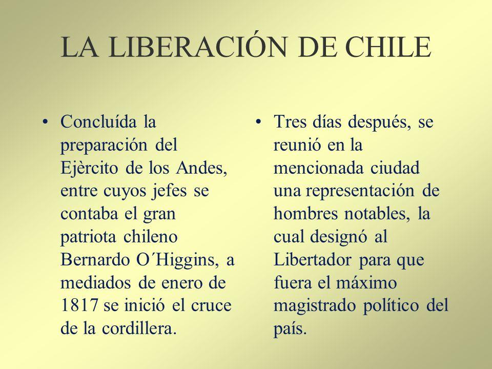 LA LIBERACIÓN DE CHILE Concluída la preparación del Ejèrcito de los Andes, entre cuyos jefes se contaba el gran patriota chileno Bernardo O´Higgins, a