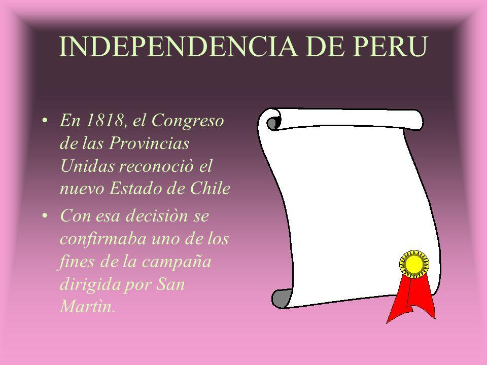 INDEPENDENCIA DE PERU En 1818, el Congreso de las Provincias Unidas reconociò el nuevo Estado de Chile Con esa decisiòn se confirmaba uno de los fines
