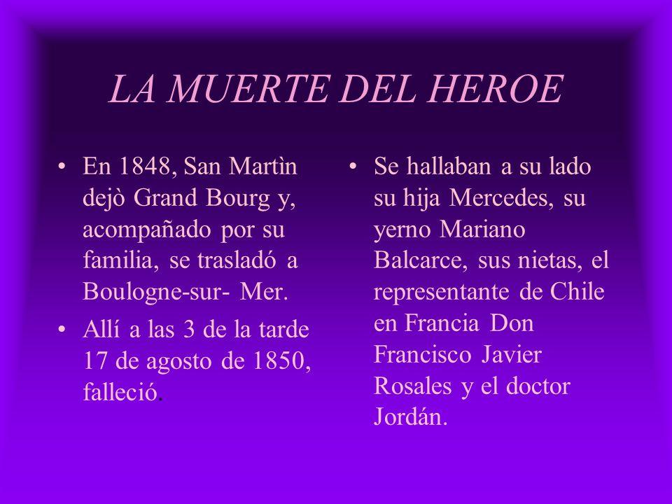 LA MUERTE DEL HEROE En 1848, San Martìn dejò Grand Bourg y, acompañado por su familia, se trasladó a Boulogne-sur- Mer. Allí a las 3 de la tarde 17 de