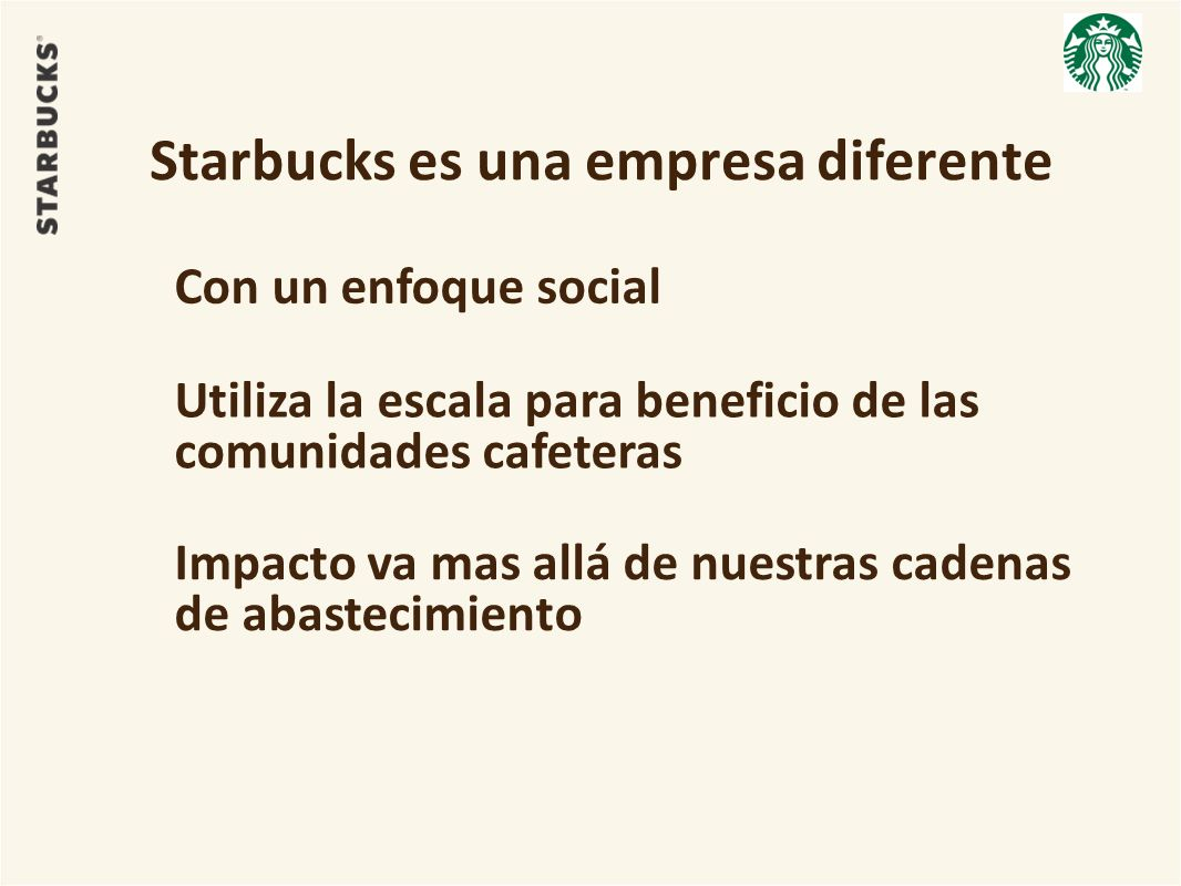 Starbucks es una empresa diferente Con un enfoque social Utiliza la escala para beneficio de las comunidades cafeteras Impacto va mas allá de nuestras