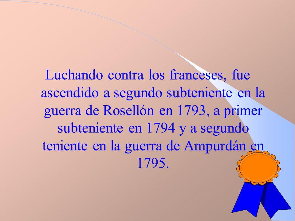 Luchando contra los franceses, fue ascendido a segundo subteniente en la guerra de Rosellón en 1793, a primer subteniente en 1794 y a segundo teniente