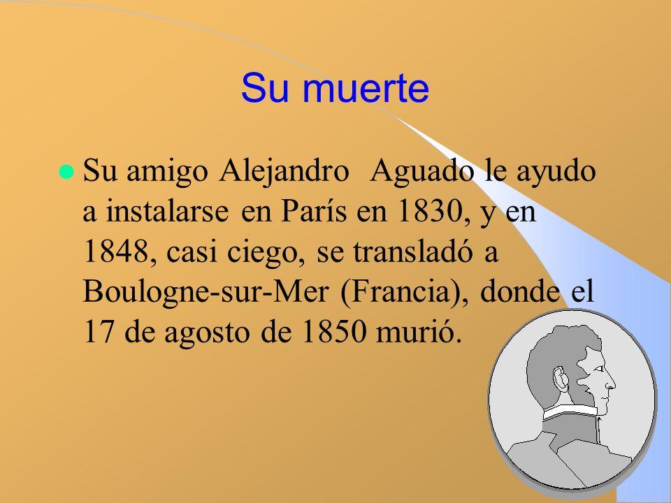 Su muerte l Su amigo Alejandro Aguado le ayudo a instalarse en París en 1830, y en 1848, casi ciego, se transladó a Boulogne-sur-Mer (Francia), donde