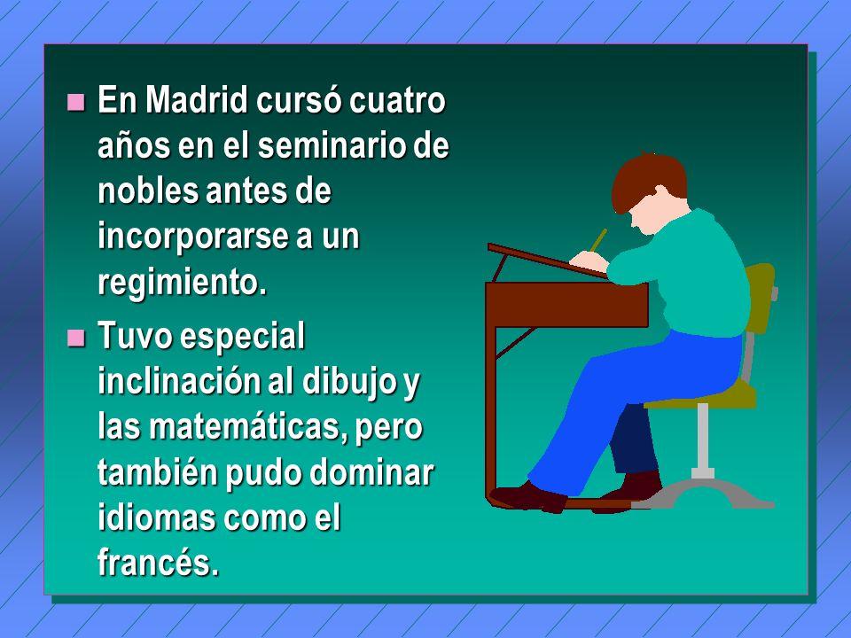 n En Madrid cursó cuatro años en el seminario de nobles antes de incorporarse a un regimiento.