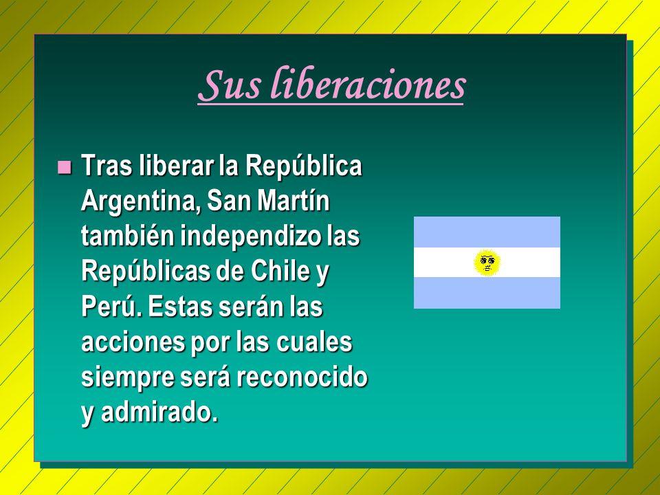 Sus liberaciones n Tras liberar la República Argentina, San Martín también independizo las Repúblicas de Chile y Perú.