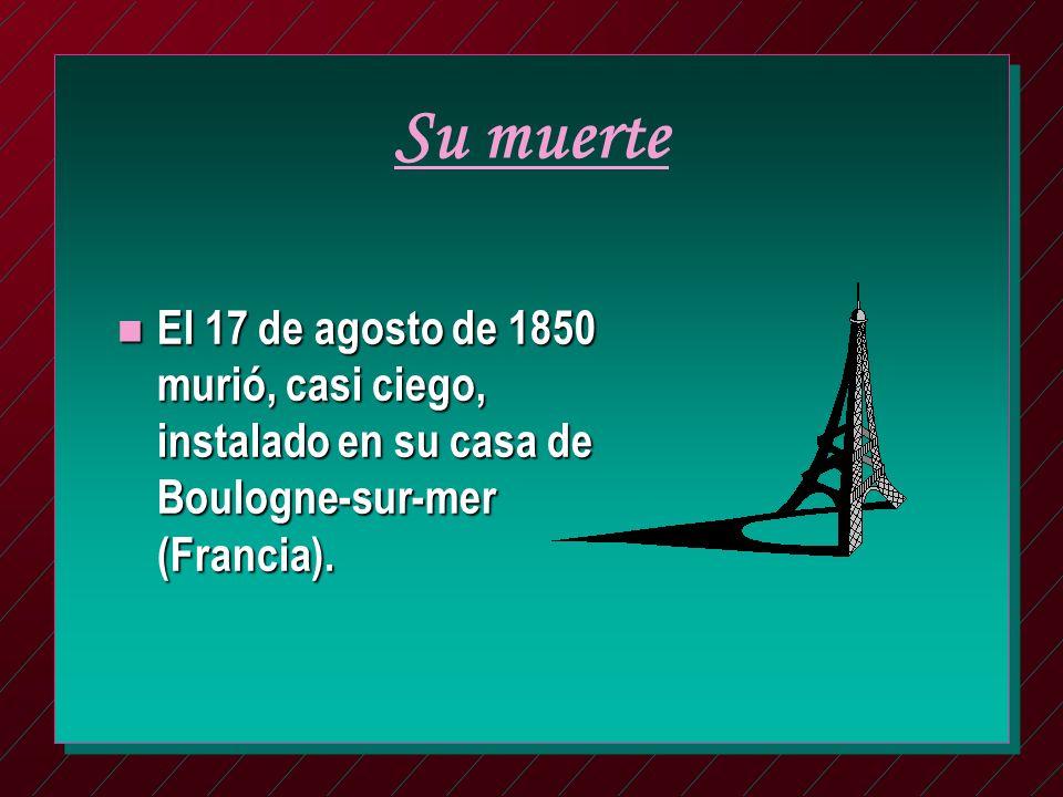 Su muerte n El 17 de agosto de 1850 murió, casi ciego, instalado en su casa de Boulogne-sur-mer (Francia).