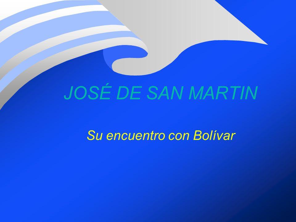 JOSÉ DE SAN MARTIN Su encuentro con Bolívar