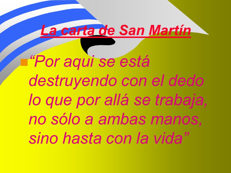 La carta de San Martín n Por aqui se está destruyendo con el dedo lo que por allá se trabaja, no sólo a ambas manos, sino hasta con la vida