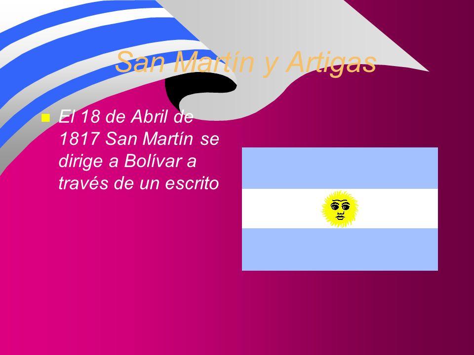 San Martín y Artigas n El 18 de Abril de 1817 San Martín se dirige a Bolívar a través de un escrito