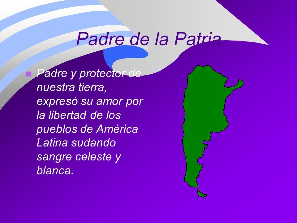 Padre de la Patria n Padre y protector de nuestra tierra, expresó su amor por la libertad de los pueblos de América Latina sudando sangre celeste y bl