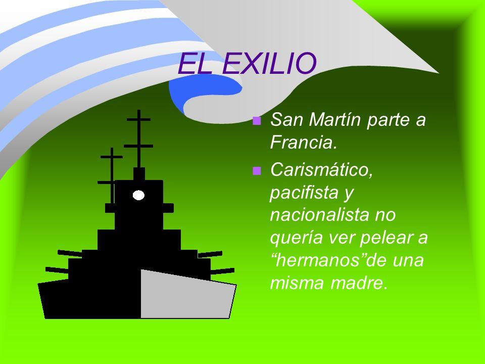 EL EXILIO n San Martín parte a Francia. n Carismático, pacifista y nacionalista no quería ver pelear a hermanosde una misma madre.