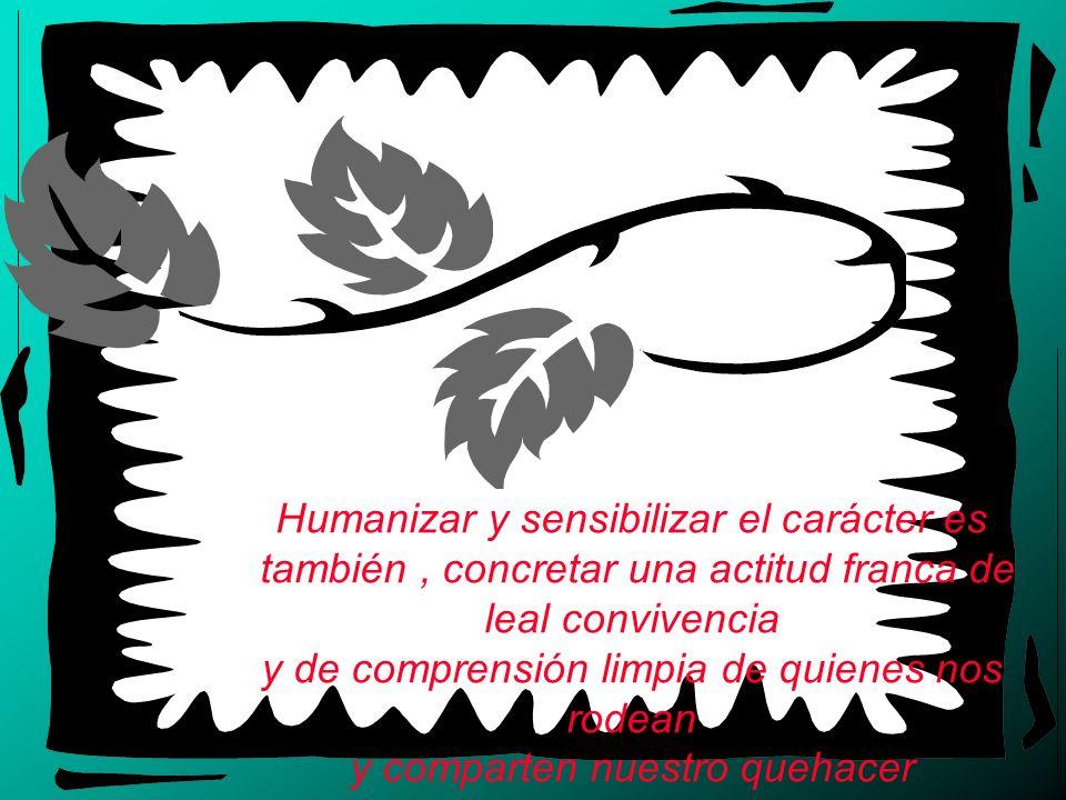 Humanizar y sensibilizar el carácter es también, concretar una actitud franca de leal convivencia y de comprensión limpia de quienes nos rodean y comp