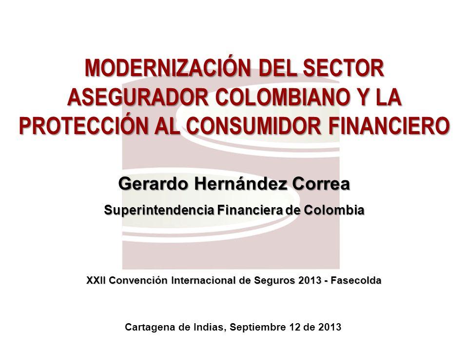 MODERNIZACIÓN DEL SECTOR ASEGURADOR COLOMBIANO Y LA PROTECCIÓN AL CONSUMIDOR FINANCIERO Gerardo Hernández Correa Superintendencia Financiera de Colomb