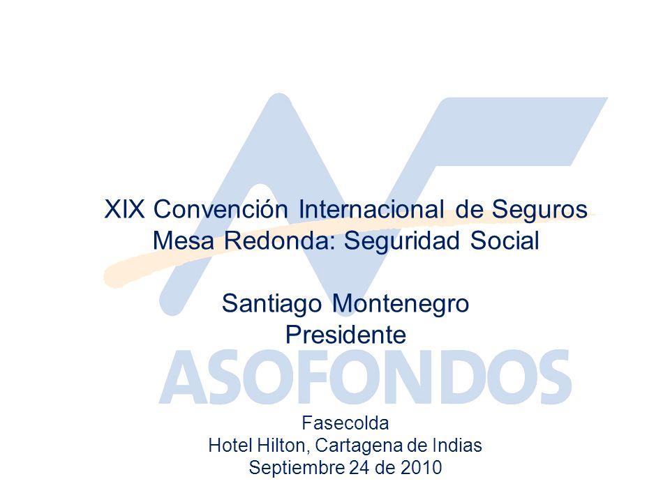 XIX Convención Internacional de Seguros Mesa Redonda: Seguridad Social Santiago Montenegro Presidente Fasecolda Hotel Hilton, Cartagena de Indias Septiembre 24 de 2010