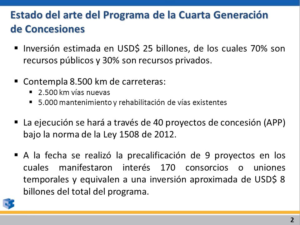 Estado del arte del Programa de la Cuarta Generación de Concesiones Inversión estimada en USD$ 25 billones, de los cuales 70% son recursos públicos y 30% son recursos privados.