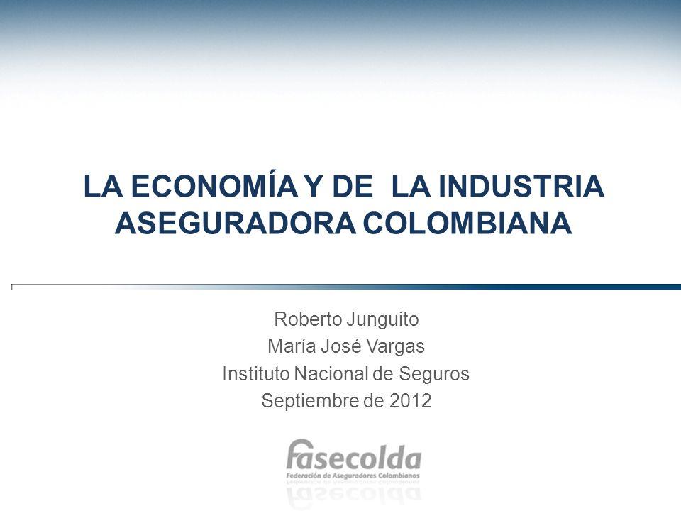 LA ECONOMÍA Y DE LA INDUSTRIA ASEGURADORA COLOMBIANA Roberto Junguito María José Vargas Instituto Nacional de Seguros Septiembre de 2012